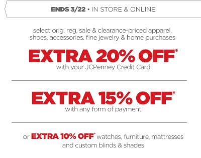 ENDS 3/22 • IN STORE & ONLINE select orig, reg, sale & clearance-priced apparel, shoes,  accessories, fine jewelry & home purchases.   EXTRA 20% OFF* with your JCPenney Credit Card.  EXRA 15% OFF* with any form of payment   or EXTRA 10% OFF* watches, furniture, mattresses and custom blinds &  shades