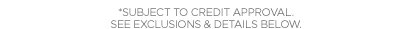 *SUBJECT TO CREDIT APPROVAL, SEE EXCLUSIONS  & DETAILS BELOW.