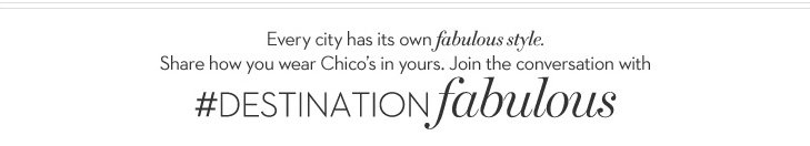 Every city has its own FABULOUS STYLE. Share how you wear Chico's  in yours. Join the conversation with #DESTINATIONFABULOUS.