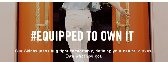 #Equipped to Own It  Our Skinny jeans hug tight comfortably, defining your natural curves. Own what you got.