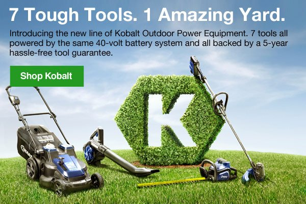 7 Tough Tools. 1 Amazing Yard. Introducing the new line of Kobalt Outdoor Power Equipment. 7 tools all powered by the same 40-volt battery system and all backed by a 5-year hassle-free tool guarantee. Shop Kobalt.