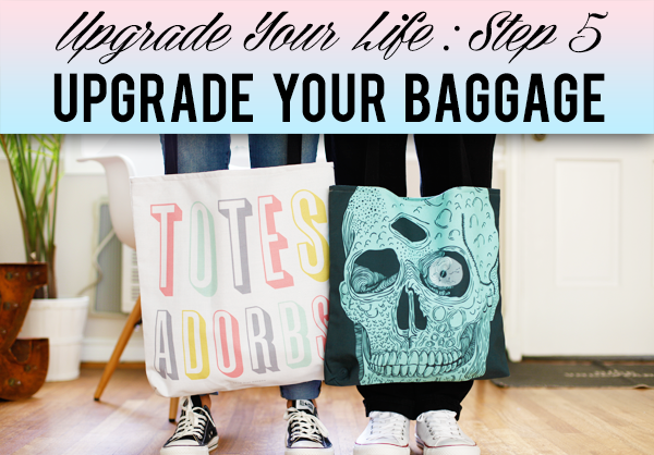 Upgrade Your Life Step 5: Upgrade Your Baggage