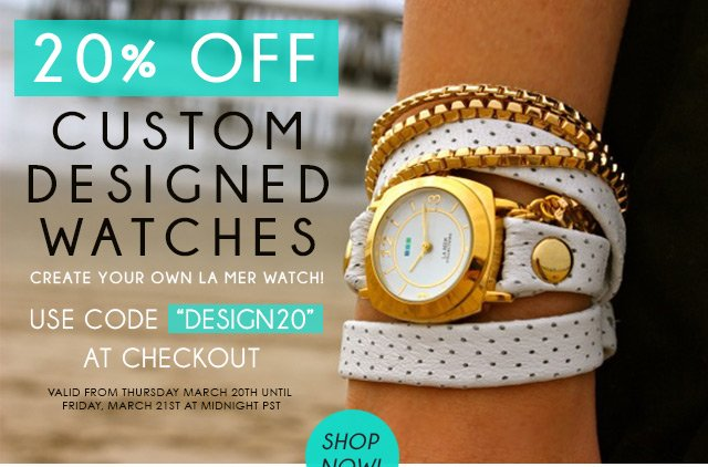 20% off custom designed watches. Create your own La Mer Watch! Use code DESIGN20 at checkout. Valid from Monday, March 10th until Tuesday, March 11th at midnight PST