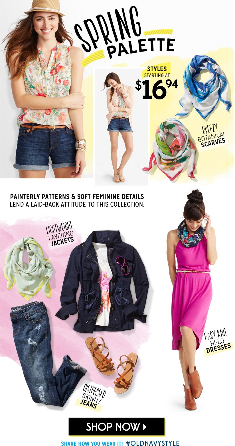 SPRING PALETTE   STYLES STARTING AT $16.94   BREEZY BOTANICAL SCARVES   LIGHTWEIGHT LAYERING JACKETS   EASY KNIT HI-LO DRESSES   DISTRESSED SKINNY JEANS   SHOP NOW   SHARE HOW YOU WEAR IT! #OLDNAVYSTYLE