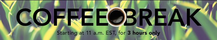Coffee Break  Starting at 11 a.m. EST, for 3 Hours Only