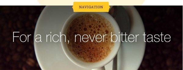 NAVIGATION: For a rich, never bitter taste.
