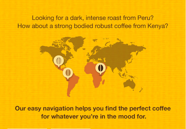Looking for a dark, intense roast from Peru? How about a strong bodied robust coffee from Kenya? Our easy navigation helps you find the perfect coffee for whatever you're in the mood for.