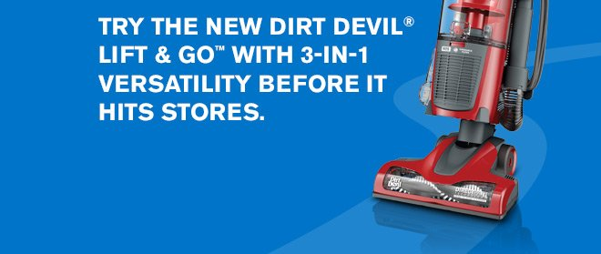 Try the new Dirt Devil(R) Lift & Go(TM) with 3-in-1 versatility before it hits stores.