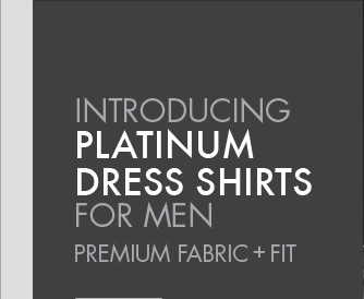 INTRODUCING PLATINUM DRESS SHIRTS FOR MEN PREMIUM FABRIC + FIT