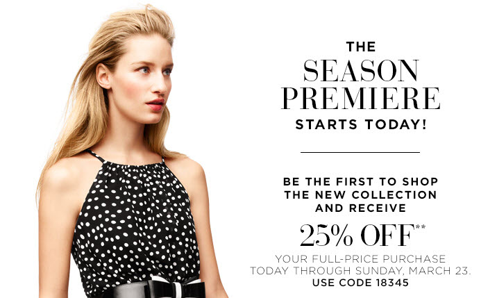 The Season Premiere starts today!  Be the first to shop the new collection and receive 25% off** your full-price purchase today through Sunday, March 23. Use code 18345.