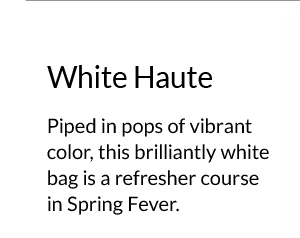 White Haute - Piped in pops of vibrant color, this brilliantly white bag is a refresher course in Spring Fever.