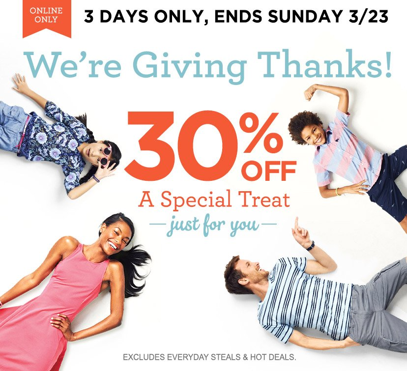ONLINE ONLY | 3 DAYS ONLY, ENDS SUNDAY 3/23 | We're Giving Thanks! 30% OFF A Special Treat | just for you | EXCLUDES EVERYDAY STEALS & HOT DEALS.