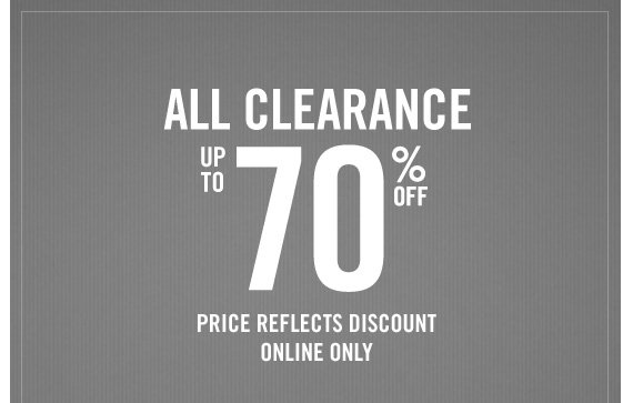 ALL CLEARANCE UP TO 70% OFF PRICE REFLECTS DISCOUNT ONLINE ONLY