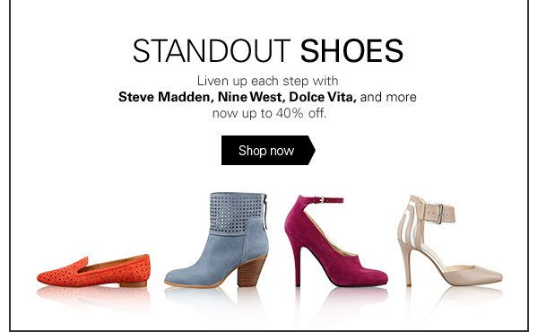 STANDOUT SHOES Liven up each step with Steve Madden, Nine West, Dolce Vita, and more now up to 40% off. Shop now
