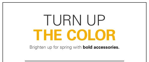 TURN UP THE COLOR Brighten up for spring with bold accessories.