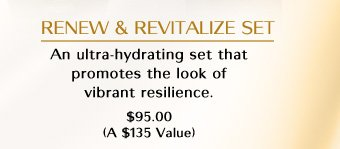 RENEW & REVITALIZE SET  An ultra-hydrating set that promotes the look of vibrant resillience. $95.00 (A $135 Value)