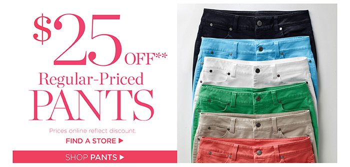 $25 off regular-priced pants. Prices online reflect discount. Shop Now. Find a store.