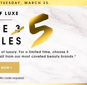 Online only. Ends Tuesday, March 25. A TOUCH OF LUXE Choose 5 Free Samples What's better than a little luxury? A lot of luxury. For a limited time, choose 5 free samples with your order at checkout, all from our most coveted beauty brands.* SELECT NOW Samples may vary. No code required.