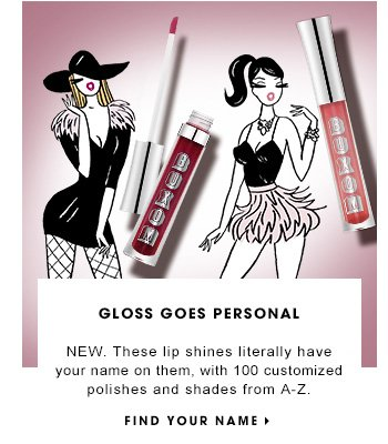 THIS GLOSS HAS YOUR NAME ON IT NEW. Lips get personal, with 100 customized polishes and shades from A-Z. FIND YOUR NAME