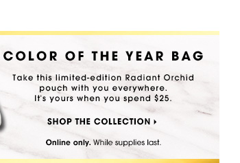 Free for Beauty Insiders** Use Code ORCHID Online only. While supplies last. COLOR OF THE YEAR BAG Take this limited-edition Radiant Orchid pouch with you everywhere. It's yours when you spend $25. Shop the Collection
