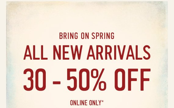 BRING ON SPRING! ALL NEW ARRIVALS  30 - 50% OFF ONLINE ONLY*
