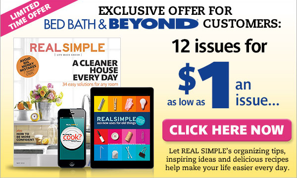 LIMITED TIME OFFER EXCLUSIVE OFFER FOR BED BATH & BEYOND CUSTOMERS: 12 issues for as low as $1 an issue... CLICK HERE NOW Let REAL SIMPLE's organizing tips, inspiring ideas and delicious recipes help make your life easier every day.