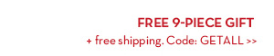 FREE 9-PIECE GIFT + free shipping. Code: GETALL.