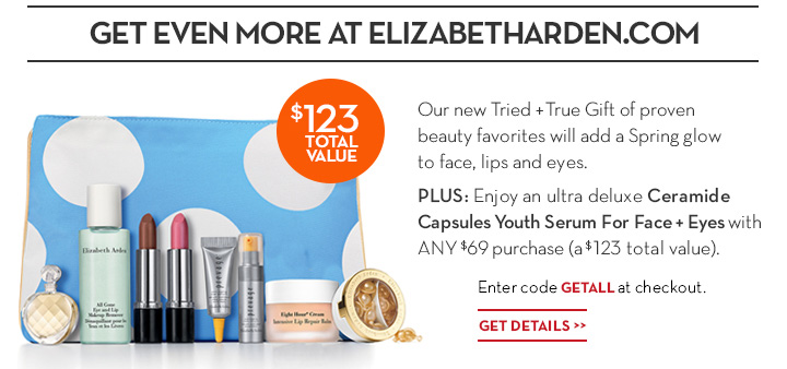 GET EVEN MORE AT ELIZABETHARDEN.COM. Our new Tried + True Gift of proven beauty favorites will add a Spring glow to face, lips and eyes. PLUS: Enjoy an ultra deluxe Ceramide Capsules Youth Serum For Face + Eyes with ANY $69 purchase (a $123 total value). Enter code GETALL at checkout. GET DETAILS.