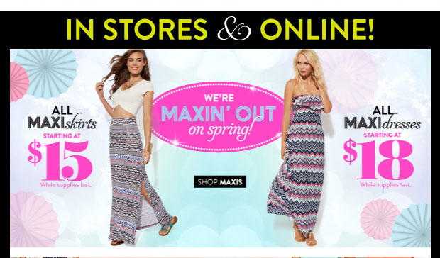 In Stores & Online: All Maxi Skirts Starting at $15. While Supplies Last. All Maxi Dresses Starting at $18. While Supplies Last. SHOP MAXIS