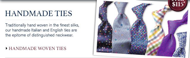 HANDMADE TIES Traditionally hand woven in the finest silks, our handmade Italian and English ties are the epitome of distinguished neckwear. 2 for $115* HANDMADE WOVEN TIES