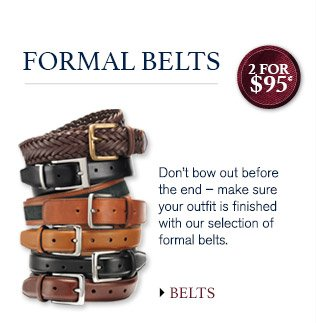 FORMAL BELTS Don't bow out before the end – make sure your outfit is finished with our selection of formal belts. 2 for $95* BELTS