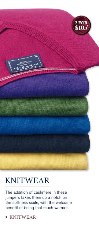 KNITWEAR The addition of cashmere in these jumpers takes them up a notch on the softness scale, with the welcome benefit of being that much warmer.  2 for $105* KNITWEAR