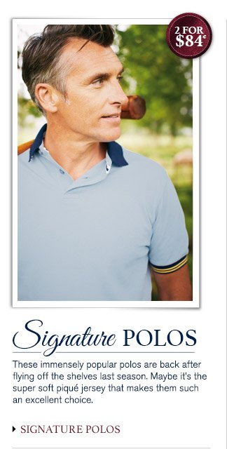 SIGNATURE POLOS These immensely popular polos are back after flying off the shelves last season. Maybe it's the super soft piqué jersey that makes them such an excellent choice. 2 for $84* SIGNATURE POLOS