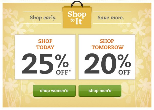 Shop To It. Shop early. Save more. Shop Today 25% OFF* Shop Tomorrow 20% OFF
