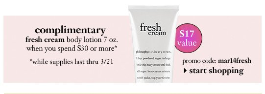 complimentary fresh cream body lotion 7 oz. when you spend $30 or more* while supplies last thru 3/21   promo code: mar14fresh. start shopping