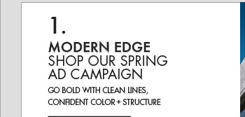MODERN EDGE - SHOP OUR SPRING AD CAMPAIGN - GO BOLD WITH CLEAN LINES, CONFIDENT COLOR + STRUCTURE