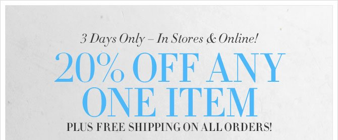 3 Days Only – In Stores & Online! - 20% OFF ANY ONE ITEM - PLUS FREE SHIPPING ON ALL ORDERS!
