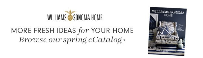 WILLIAMS SONOMA HOME - MORE FRESH IDEAS for YOUR HOME Browse our spring eCatalog