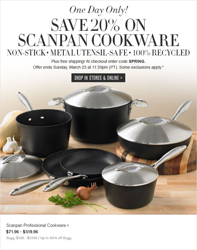 Today Only! - SAVE 20% ON SCANPAN COOKWARE - Plus Free Shipping! At checkout enter code SPRING. - Offer ends Sunday, March 23 at 11:59pm (PT). Some exclusions apply.* - SHOP IN STORES & ONLINE - Scanpan Professional Cookware - $71.96 - $519.96 - Sugg. $125 - $1039 / Up to 50% off Sugg.