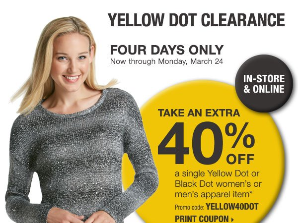 Yellow Dot Clearance - Four Days Only! In-Store & Online. Take an extra 40% off a single Yellow Dot or Black Dot women's or men's apparel item* Save up to 75% on original prices when you take an extra 60% off Yellow Dot and an extra 70% off Black Dot** Plus, use your 40% off coupon to save even more! Print coupon.