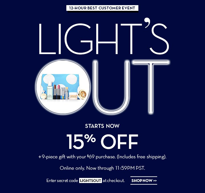 12-HOUR BEST CUSTOMER EVENT. LIGHT'S OUT STARTS NOW. 15% OFF + 9-piece gift with your $69 purchase. (Includes free shipping). Online only. Now through 11:59PM PST. Enter secret code LIGHTSOUT at checkout. SHOP NOW.