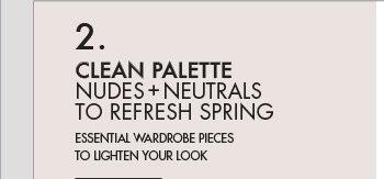 CLEAN PALETTE - NUDES + NEUTRALS TO REFRESH SPRING - ESSENTIAL WARDROBE PIECES TO LIGHTEN YOUR LOOK