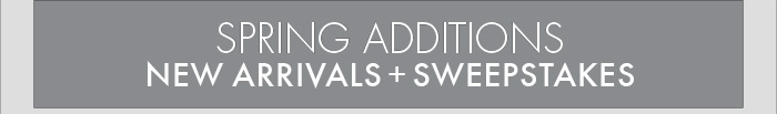 SPRING ADDITIONS NEW ARRIVALS + SWEEPSTAKES