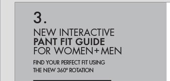 3. NEW INTERACTIVE PANT FIT GUIDE FOR WOMEN + MEN - FIND YOUR PERFECT FIT USING THE NEW 360 ROTATION.