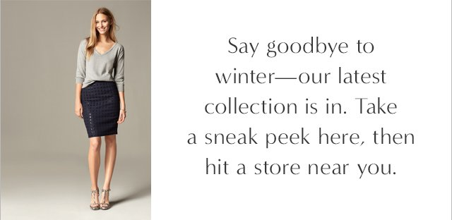 Say goodbye to winter-our latest collection is in. Take a sneak peek here, then hit a store near you.
