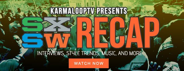 Karmaloop TV Feature: SXSW Recap