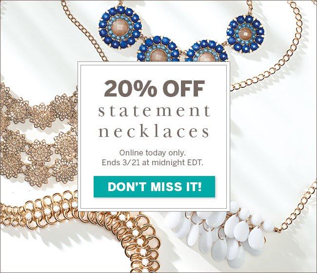 20% off statement necklaces. Online today only. Ends 3/21 at midnight EDT. Don't miss it!
