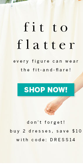 Fit to flatter. Every figure can wear the fit-and-flare! Shop Now! Don't Forget! Buy 2 dresses, save $10 with code: DRESS14