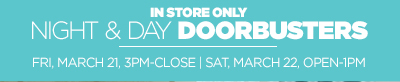 IN STORE ONLY NIGHT & DAY DOORBUSTERS  FRI, MARCH 21, 3PM-CLOSE | SAT, MARCH 22, OPEN-1PM