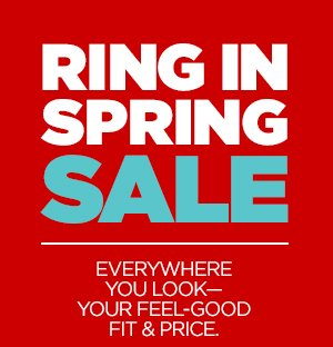 RING IN SPRING SALE EVERYWHERE YOU  LOOK-YOUR FEEL-GOOD FIT & PRICE.